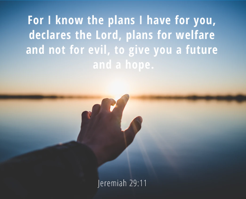 For I know the plans I have for you, declares the Lord, plans for welfare[a] and not for evil, to give you a future and a hope.
